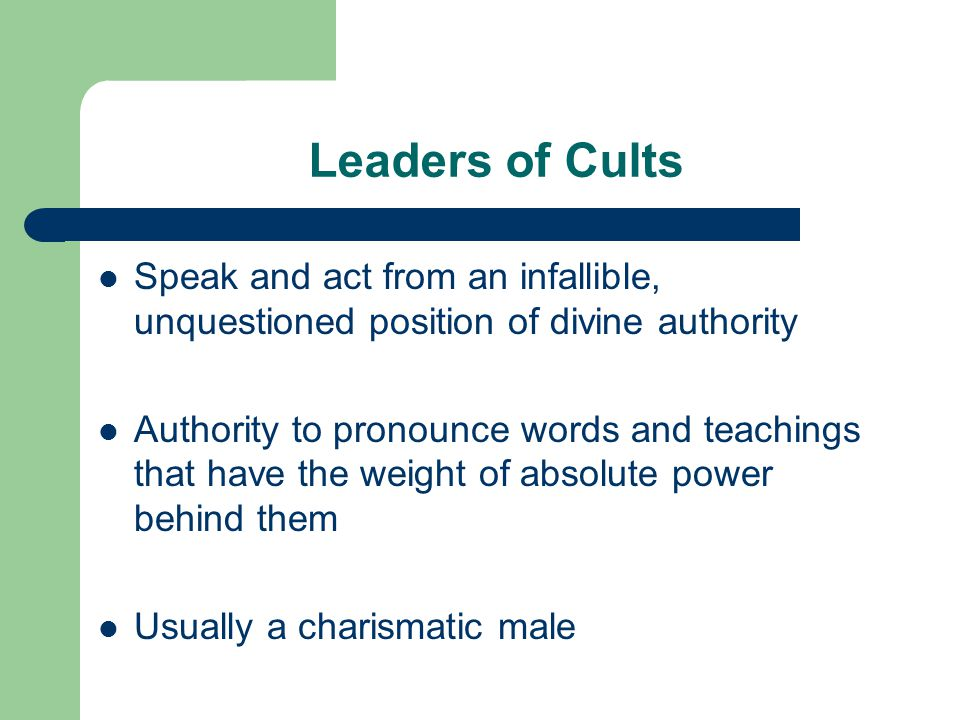 Leaders of Cults Speak and act from an infallible, unquestioned position of divine authority Authority to pronounce words and teachings that have the
