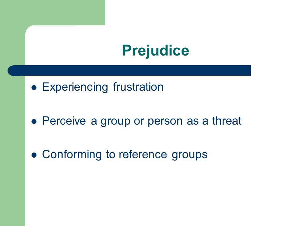 Prejudice Experiencing frustration Perceive a group or person as a threat Conforming to reference groups