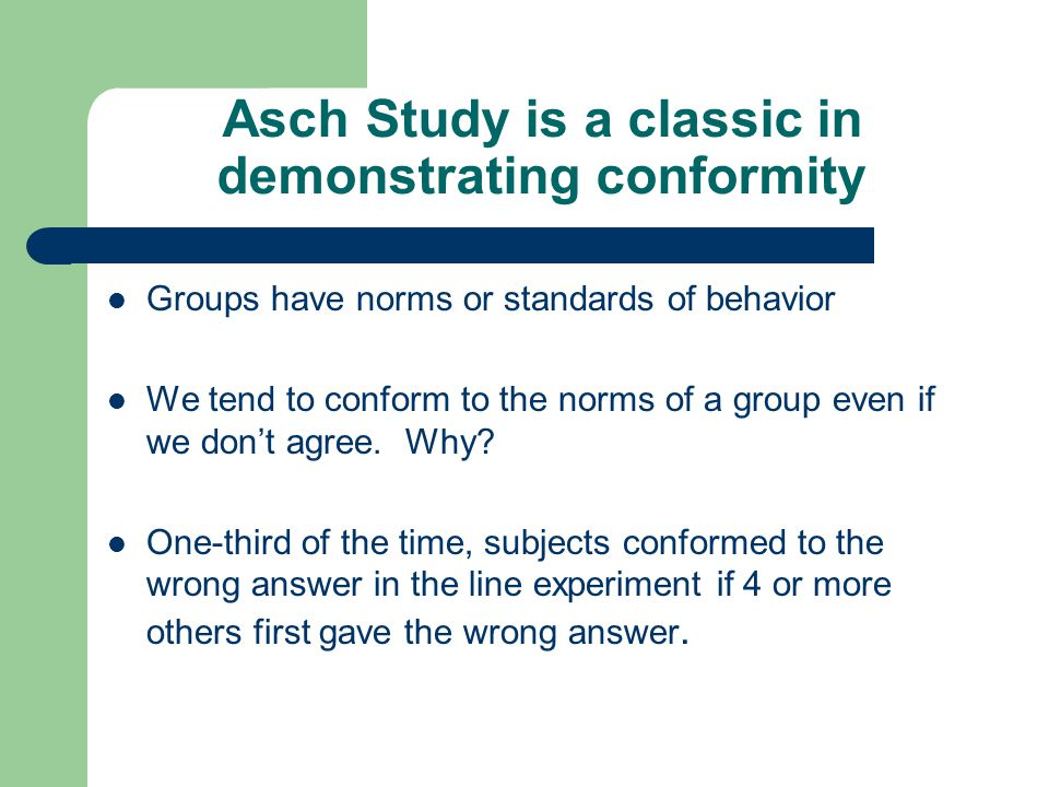 Asch Study is a classic in demonstrating conformity Groups have norms or standards of behavior We tend to conform to the norms of a group even if we d