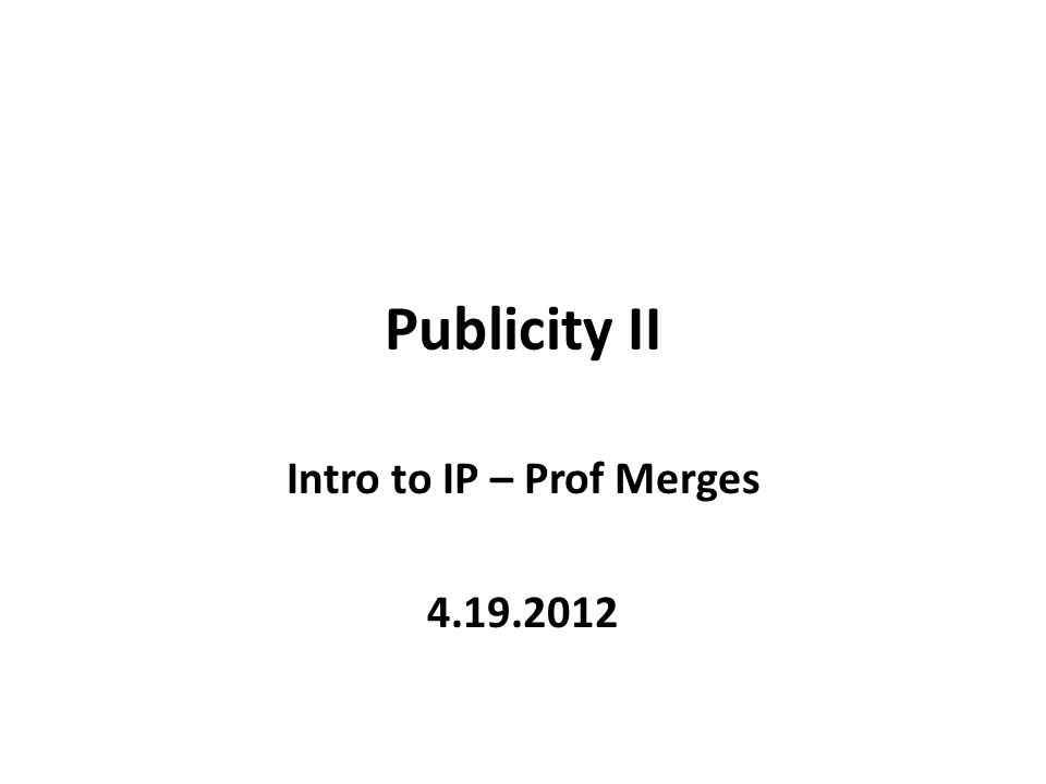Publicity II Intro to IP – Prof Merges 4.19.2012