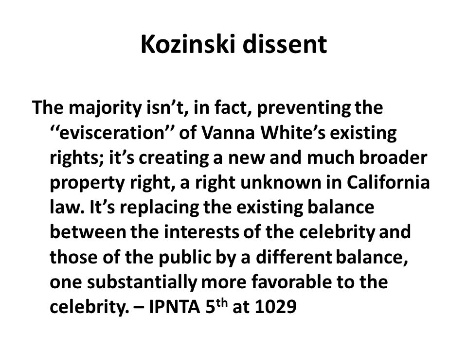 Kozinski dissent The majority isn't, in fact, preventing the ''evisceration'' of Vanna White's existing rights; it's creating a new and much broader p