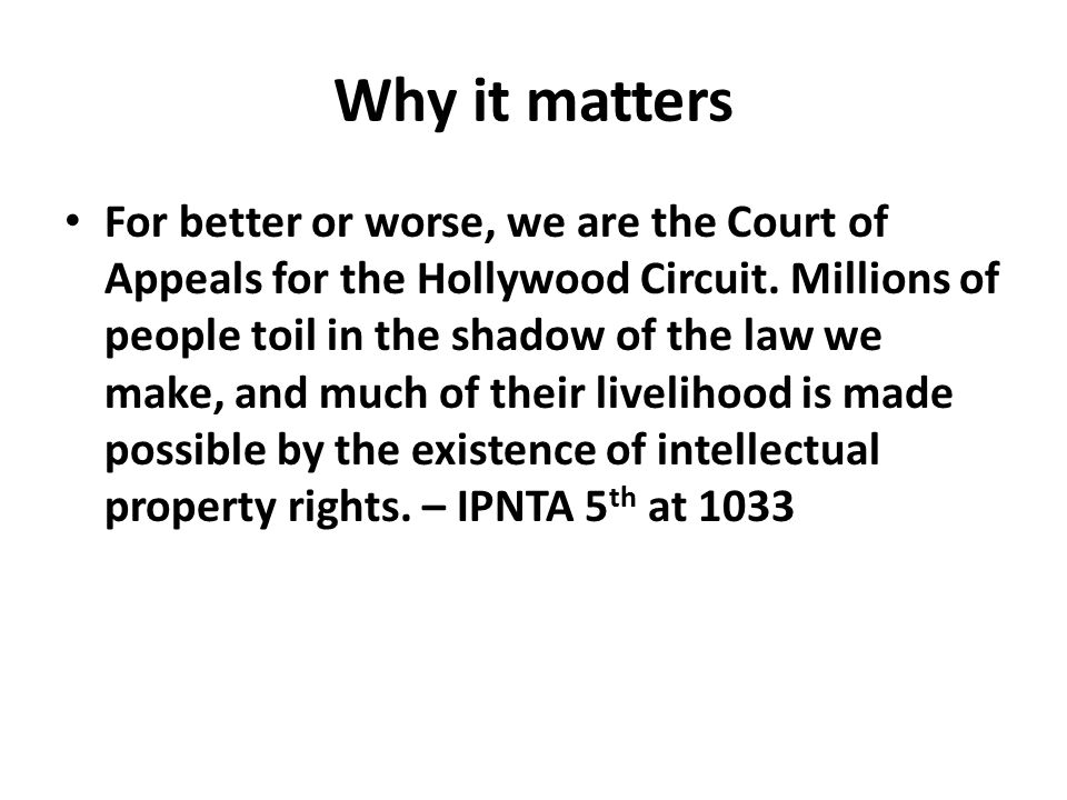 Why it matters For better or worse, we are the Court of Appeals for the Hollywood Circuit. Millions of people toil in the shadow of the law we make, a