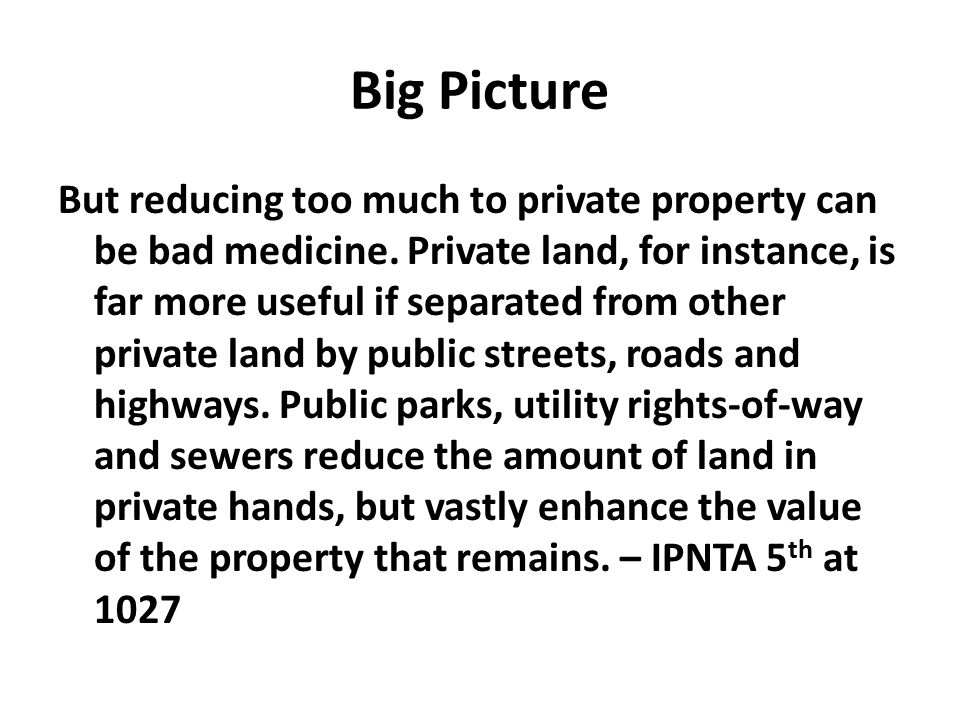 Big Picture But reducing too much to private property can be bad medicine. Private land, for instance, is far more useful if separated from other priv