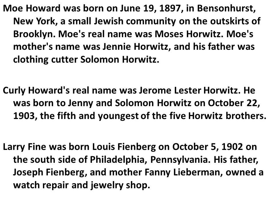 Moe Howard was born on June 19, 1897, in Bensonhurst, New York, a small Jewish community on the outskirts of Brooklyn. Moe's real name was Moses Horwi