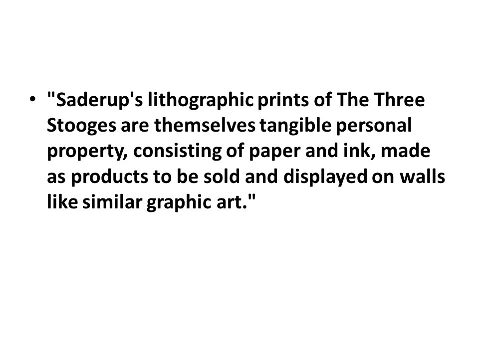 Saderup s lithographic prints of The Three Stooges are themselves tangible personal property, consisting of paper and ink, made as products to be sold and displayed on walls like similar graphic art.