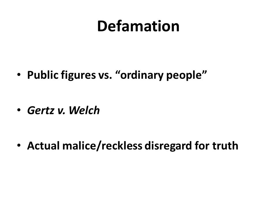 "Defamation Public figures vs. ""ordinary people"" Gertz v. Welch Actual malice/reckless disregard for truth"
