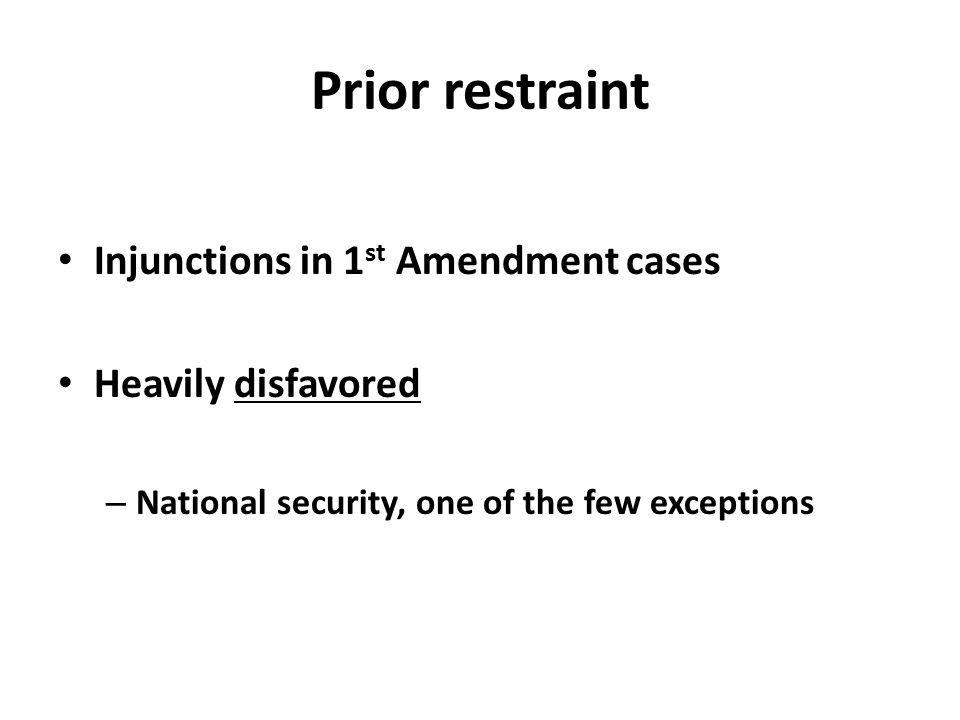 Prior restraint Injunctions in 1 st Amendment cases Heavily disfavored – National security, one of the few exceptions