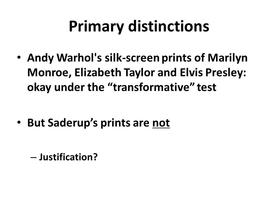 "Primary distinctions Andy Warhol's silk-screen prints of Marilyn Monroe, Elizabeth Taylor and Elvis Presley: okay under the ""transformative"" test But"