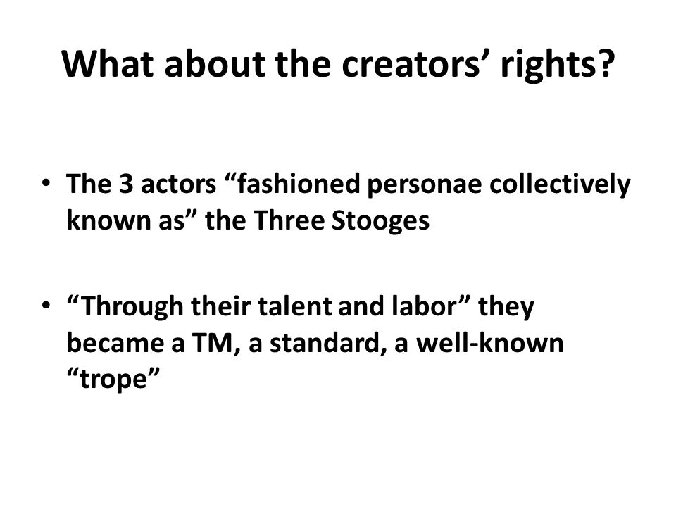 "What about the creators' rights? The 3 actors ""fashioned personae collectively known as"" the Three Stooges ""Through their talent and labor"" they becam"
