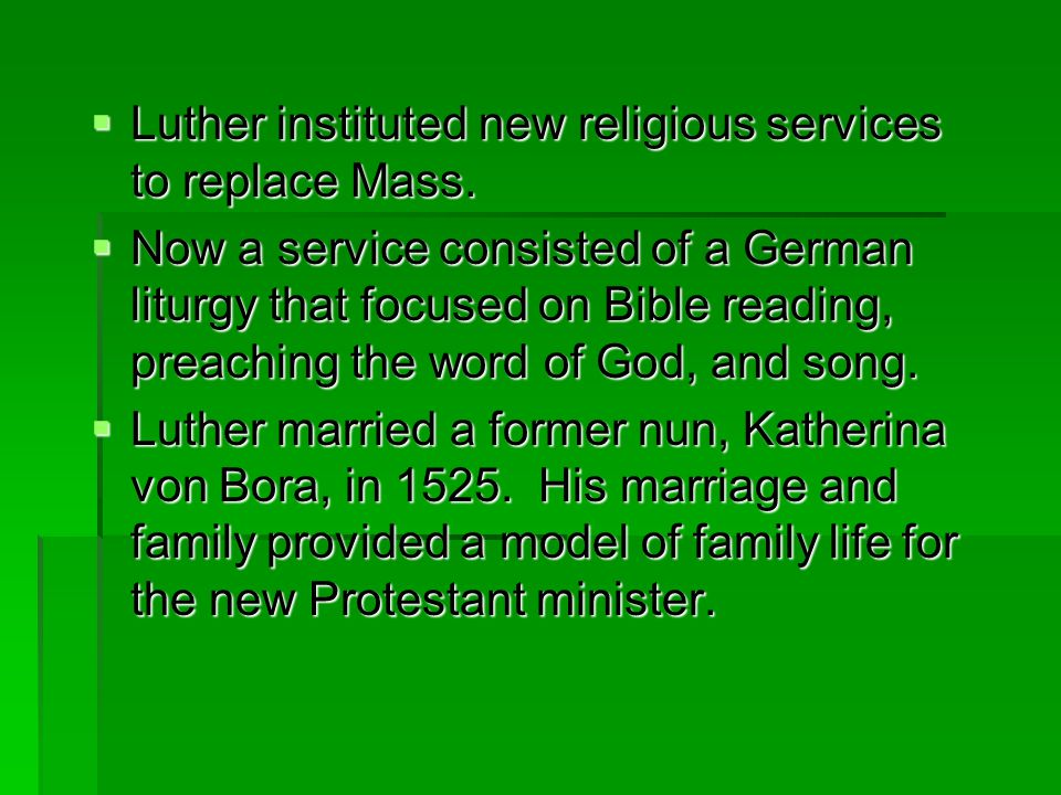  Luther instituted new religious services to replace Mass.  Now a service consisted of a German liturgy that focused on Bible reading, preaching the