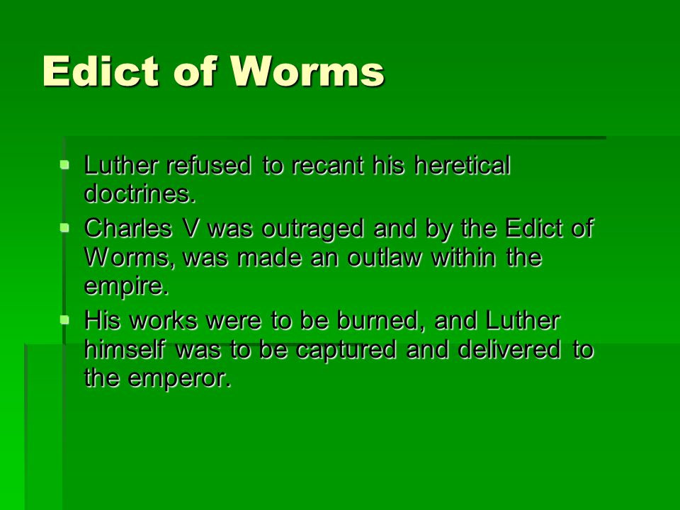 Edict of Worms  Luther refused to recant his heretical doctrines.  Charles V was outraged and by the Edict of Worms, was made an outlaw within the e