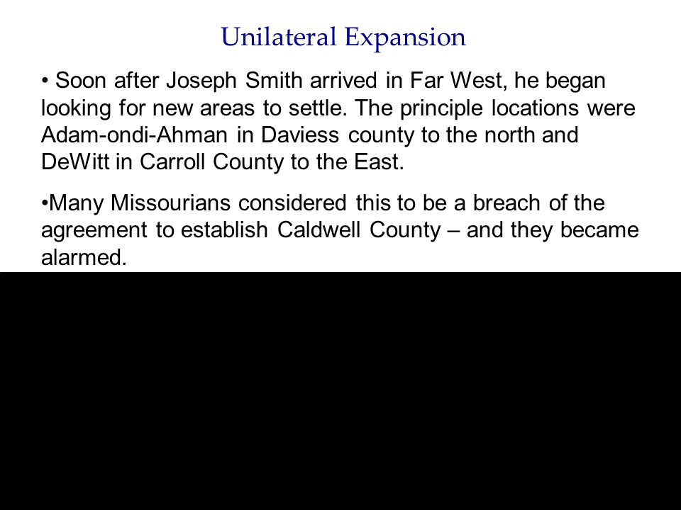 Unilateral Expansion Soon after Joseph Smith arrived in Far West, he began looking for new areas to settle. The principle locations were Adam-ondi-Ahm