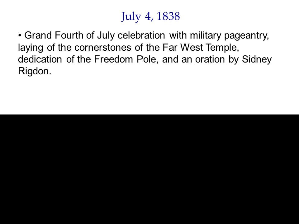July 4, 1838 Grand Fourth of July celebration with military pageantry, laying of the cornerstones of the Far West Temple, dedication of the Freedom Pole, and an oration by Sidney Rigdon.