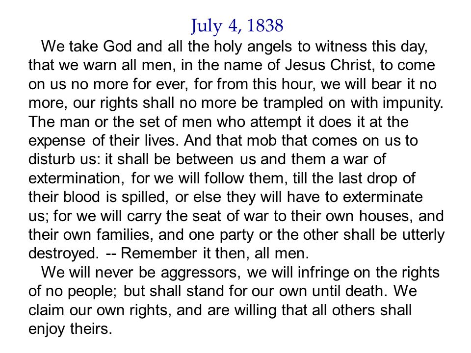 July 4, 1838 We take God and all the holy angels to witness this day, that we warn all men, in the name of Jesus Christ, to come on us no more for ever, for from this hour, we will bear it no more, our rights shall no more be trampled on with impunity.