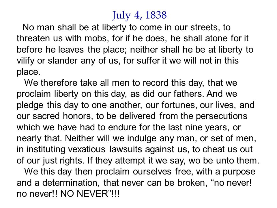 July 4, 1838 No man shall be at liberty to come in our streets, to threaten us with mobs, for if he does, he shall atone for it before he leaves the p
