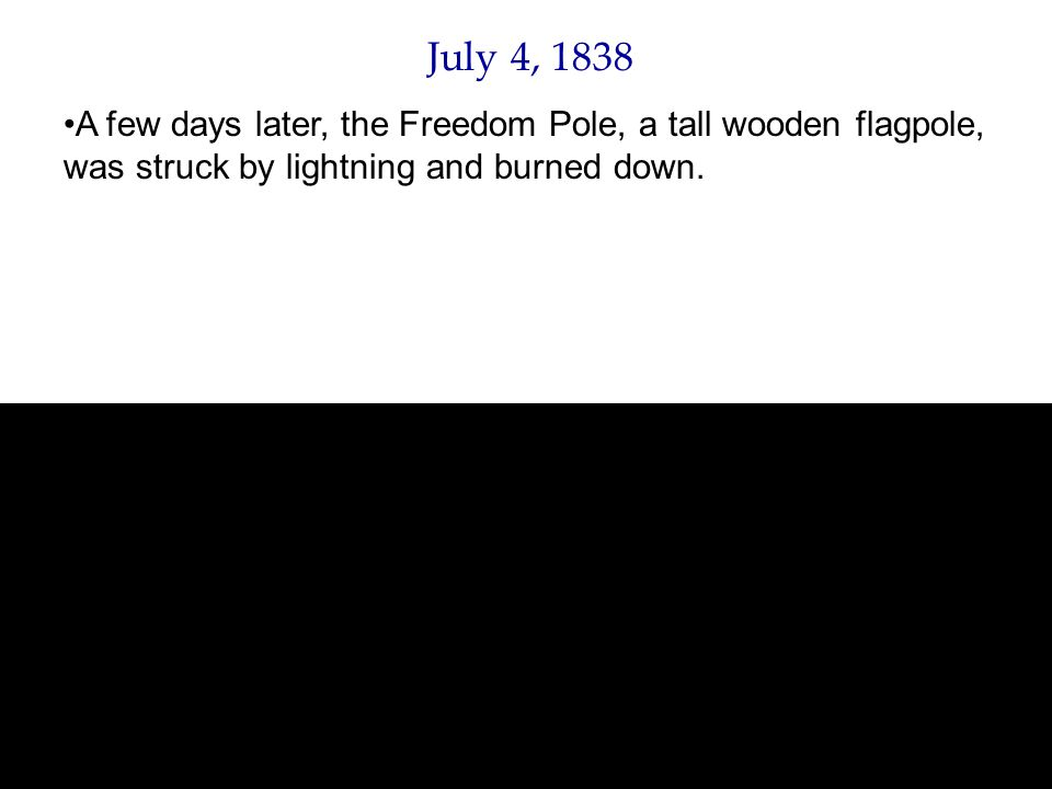 July 4, 1838 A few days later, the Freedom Pole, a tall wooden flagpole, was struck by lightning and burned down.