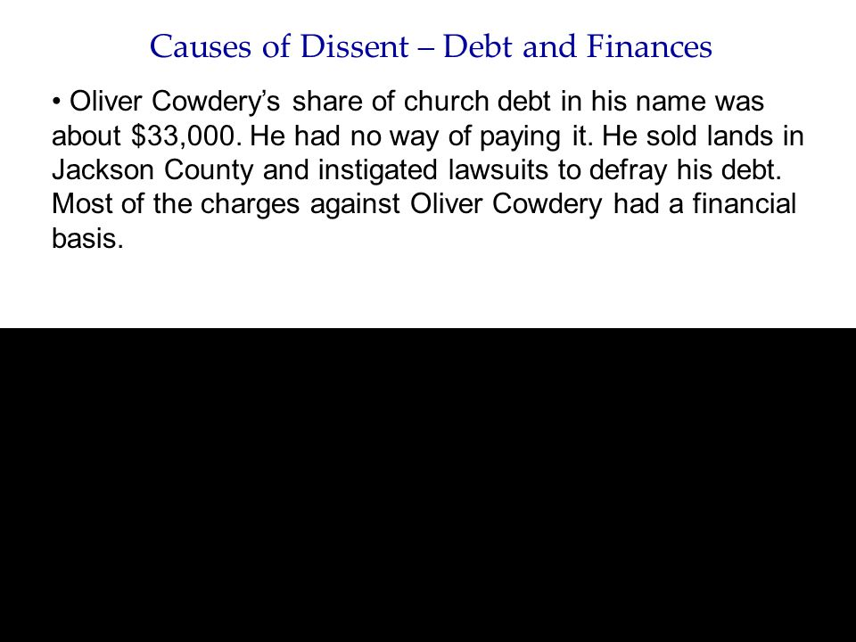 Causes of Dissent – Debt and Finances Oliver Cowdery's share of church debt in his name was about $33,000. He had no way of paying it. He sold lands i