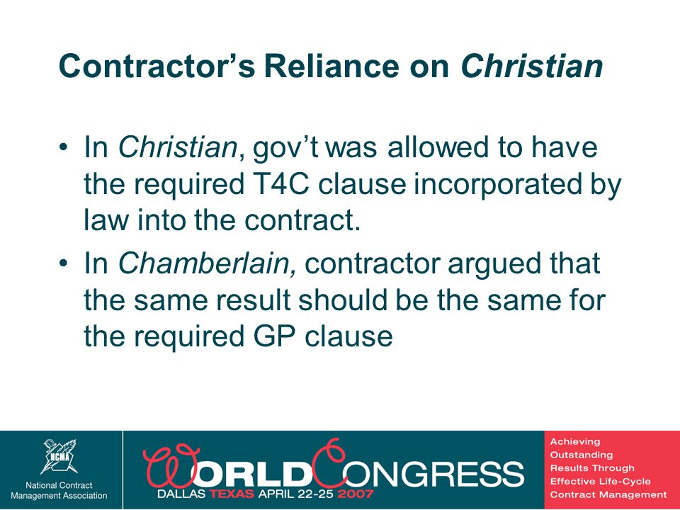 17 Contractor's Reliance on Christian In Christian, gov't was allowed to have the required T4C clause incorporated by law into the contract.