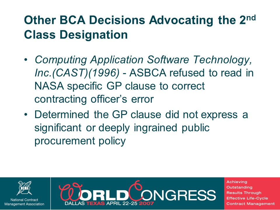 21 Other BCA Decisions Advocating the 2 nd Class Designation Computing Application Software Technology, Inc.(CAST)(1996) - ASBCA refused to read in NASA specific GP clause to correct contracting officer's error Determined the GP clause did not express a significant or deeply ingrained public procurement policy