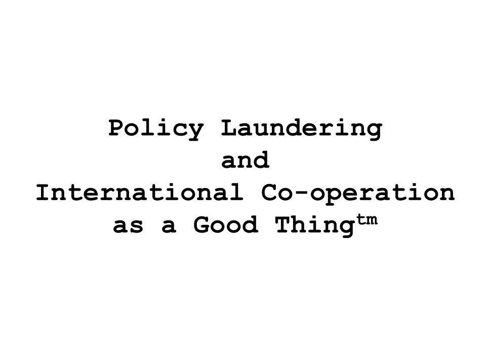 Policy Laundering and International Co-operation as a Good Thing tm