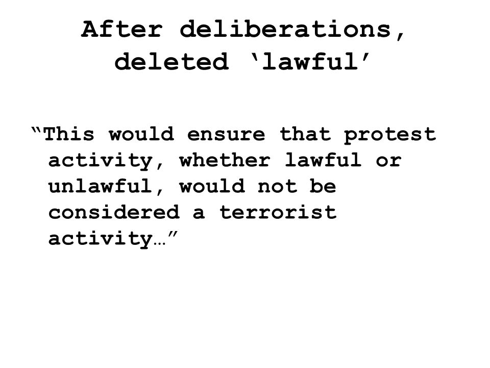 After deliberations, deleted 'lawful' This would ensure that protest activity, whether lawful or unlawful, would not be considered a terrorist activity…