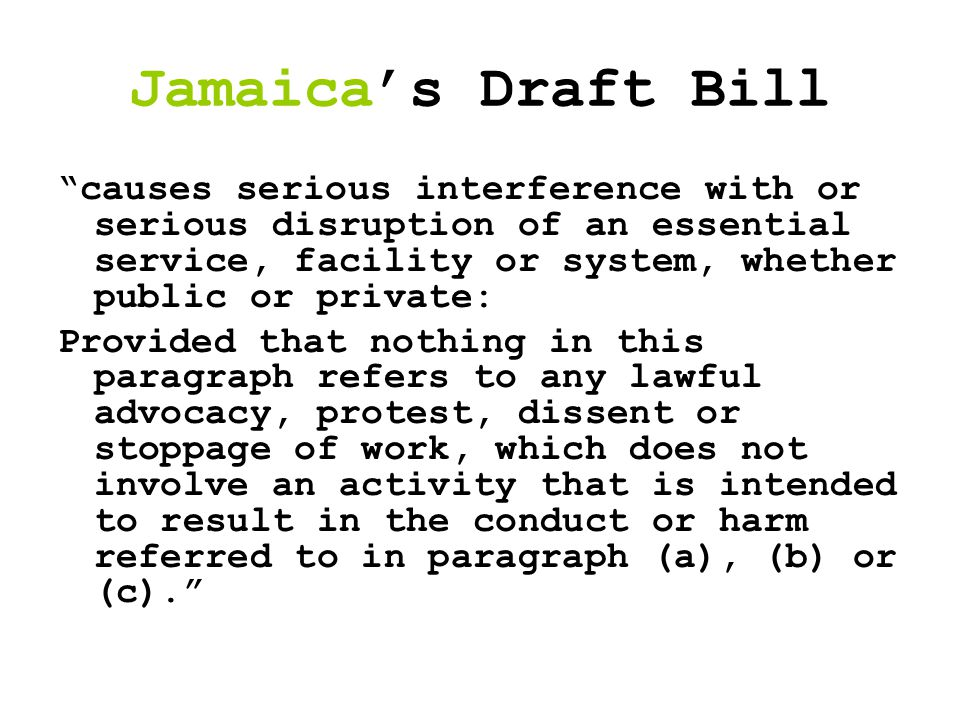 Jamaica's Draft Bill causes serious interference with or serious disruption of an essential service, facility or system, whether public or private: Provided that nothing in this paragraph refers to any lawful advocacy, protest, dissent or stoppage of work, which does not involve an activity that is intended to result in the conduct or harm referred to in paragraph (a), (b) or (c).