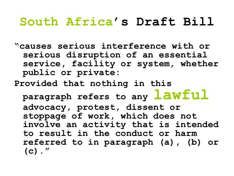 South Africa's Draft Bill causes serious interference with or serious disruption of an essential service, facility or system, whether public or private: Provided that nothing in this paragraph refers to any lawful advocacy, protest, dissent or stoppage of work, which does not involve an activity that is intended to result in the conduct or harm referred to in paragraph (a), (b) or (c).