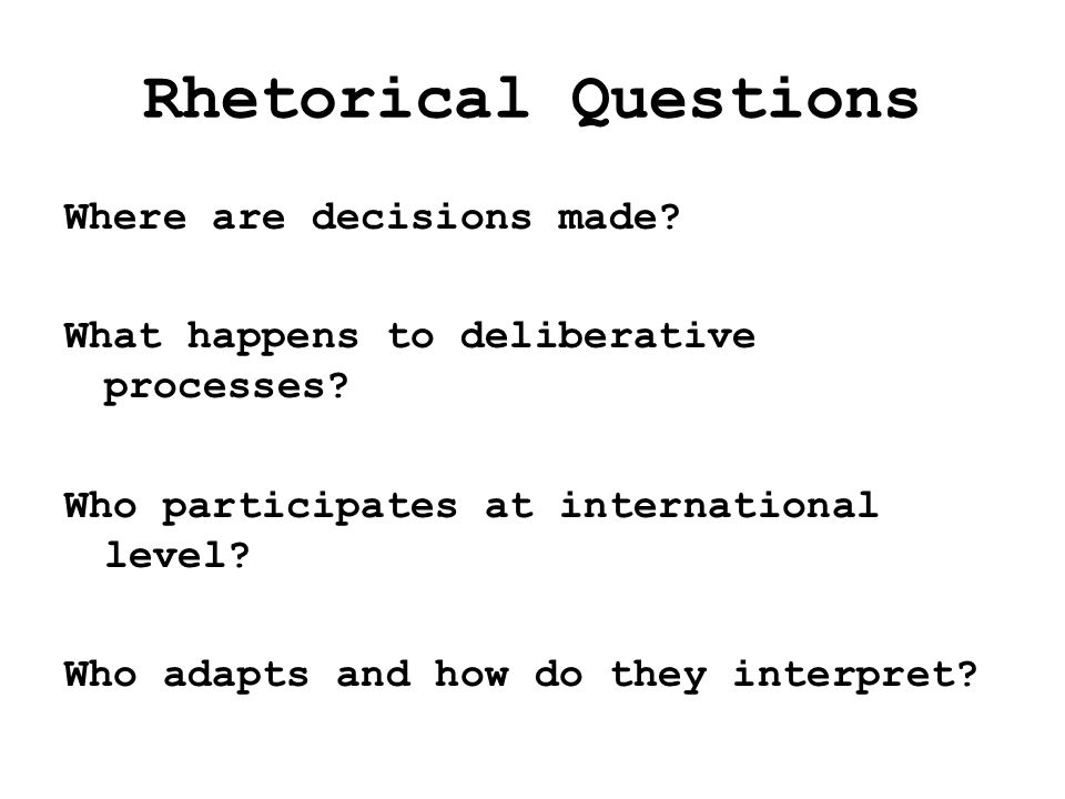 Rhetorical Questions Where are decisions made. What happens to deliberative processes.