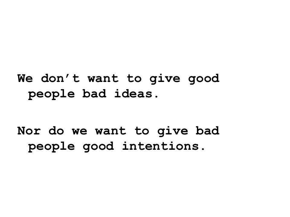We don't want to give good people bad ideas. Nor do we want to give bad people good intentions.