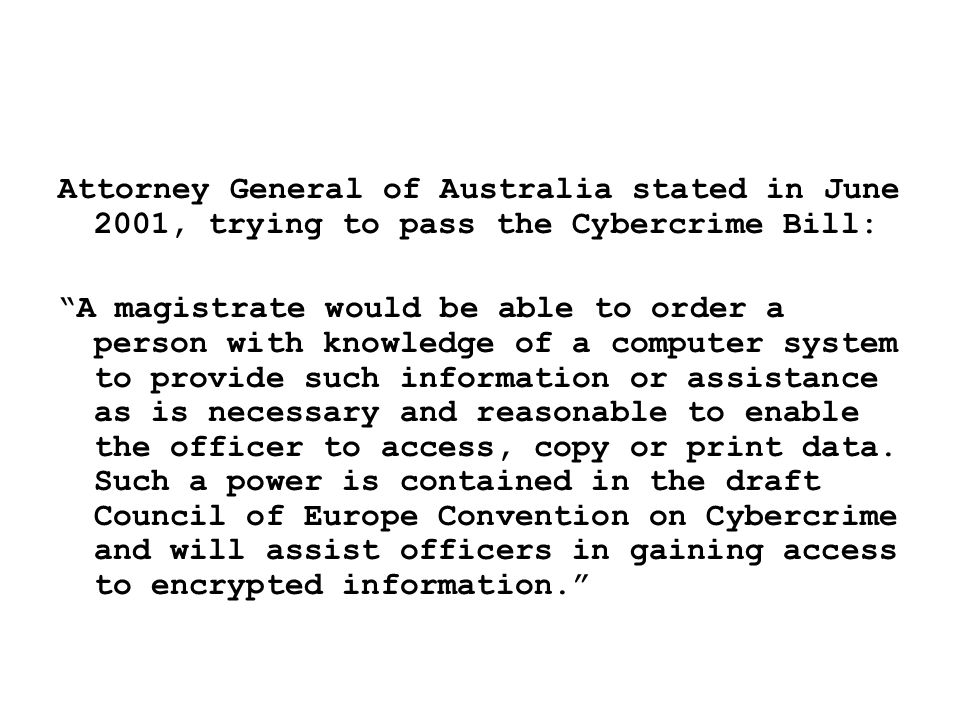 Attorney General of Australia stated in June 2001, trying to pass the Cybercrime Bill: A magistrate would be able to order a person with knowledge of a computer system to provide such information or assistance as is necessary and reasonable to enable the officer to access, copy or print data.