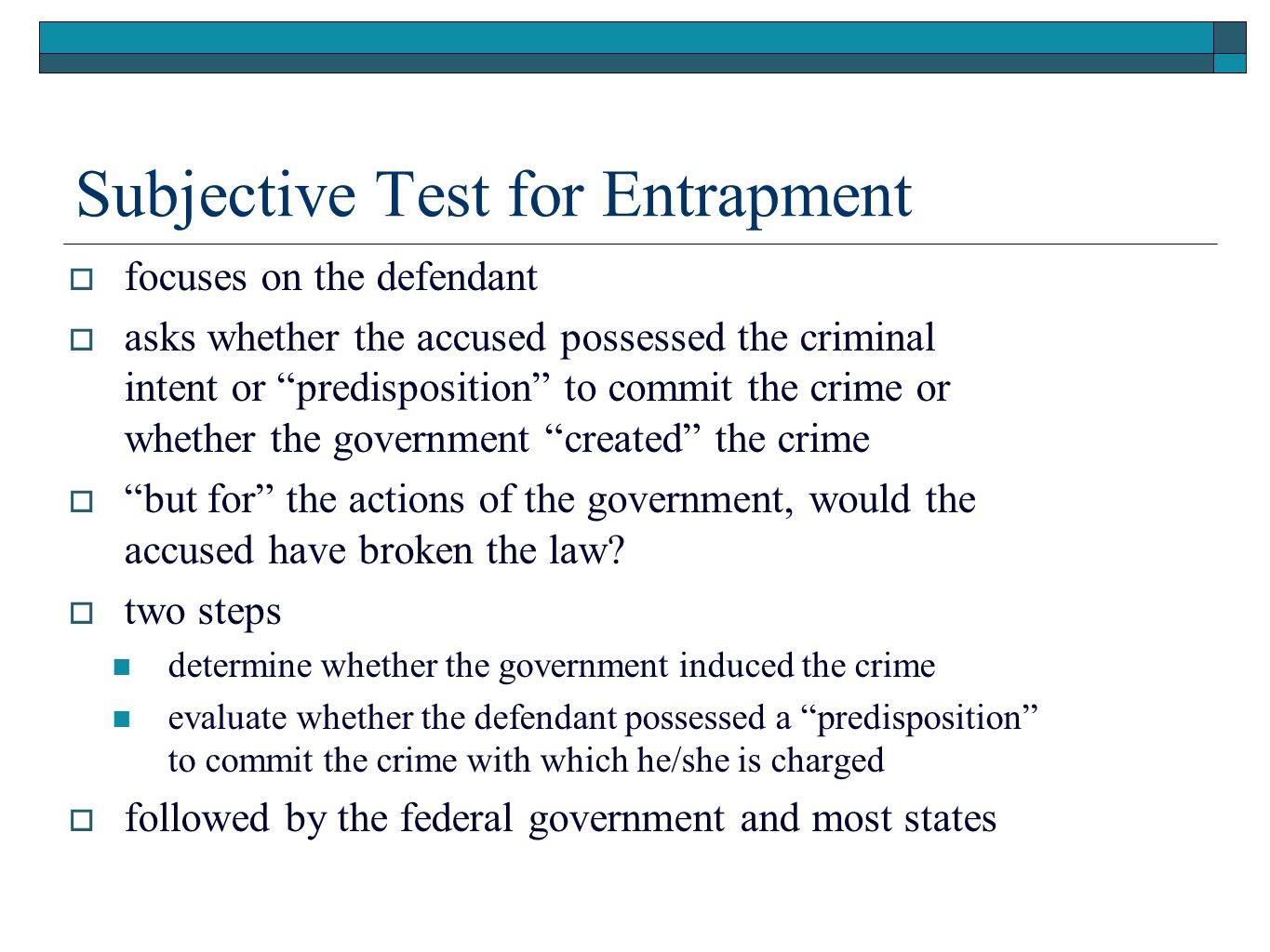 Subjective Test for Entrapment  focuses on the defendant  asks whether the accused possessed the criminal intent or predisposition to commit the crime or whether the government created the crime  but for the actions of the government, would the accused have broken the law.