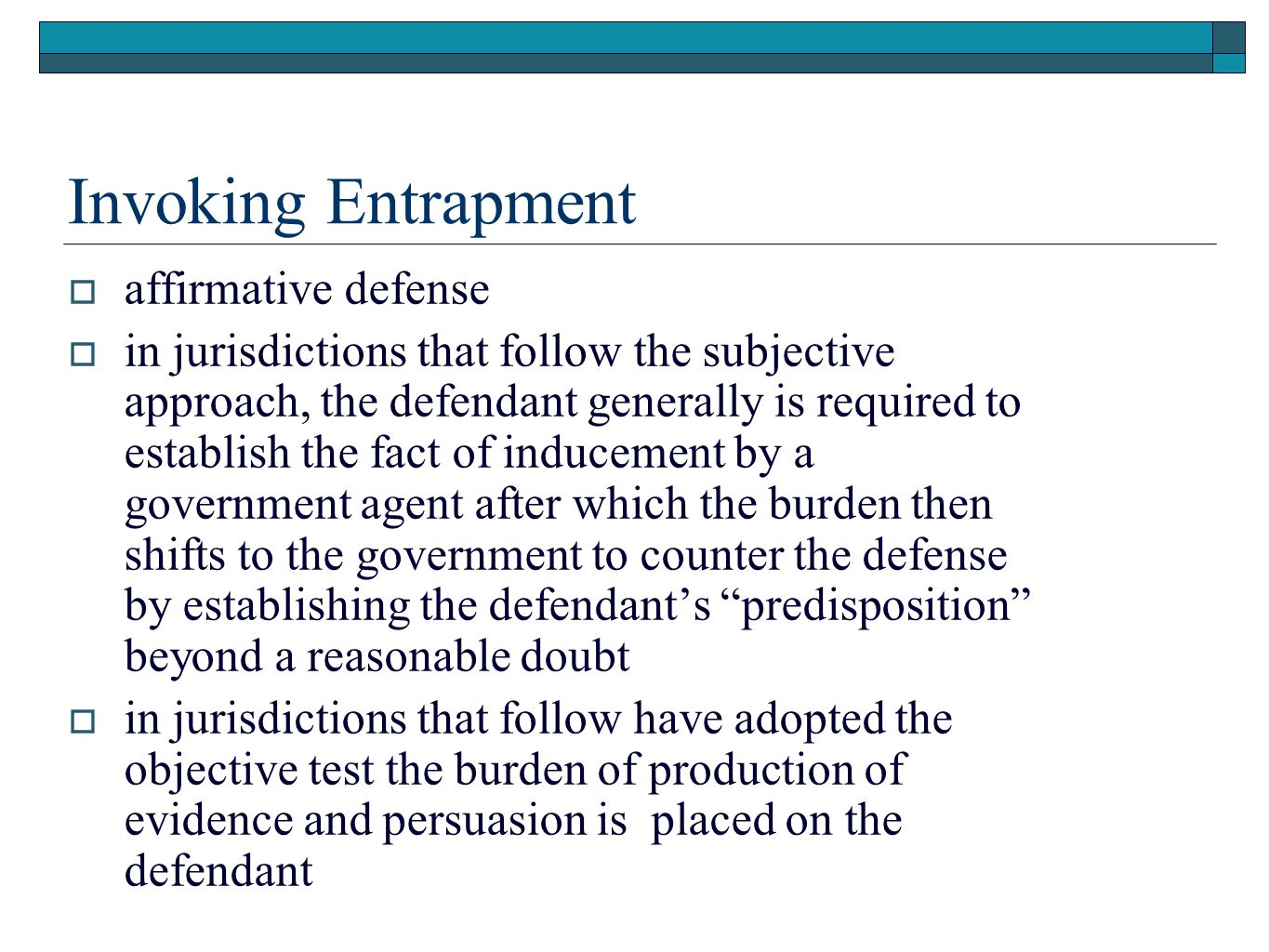 Invoking Entrapment  affirmative defense  in jurisdictions that follow the subjective approach, the defendant generally is required to establish the fact of inducement by a government agent after which the burden then shifts to the government to counter the defense by establishing the defendant's predisposition beyond a reasonable doubt  in jurisdictions that follow have adopted the objective test the burden of production of evidence and persuasion is placed on the defendant