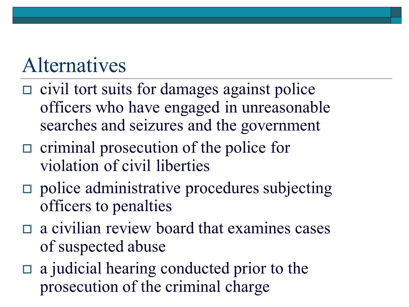 Alternatives  civil tort suits for damages against police officers who have engaged in unreasonable searches and seizures and the government  criminal prosecution of the police for violation of civil liberties  police administrative procedures subjecting officers to penalties  a civilian review board that examines cases of suspected abuse  a judicial hearing conducted prior to the prosecution of the criminal charge