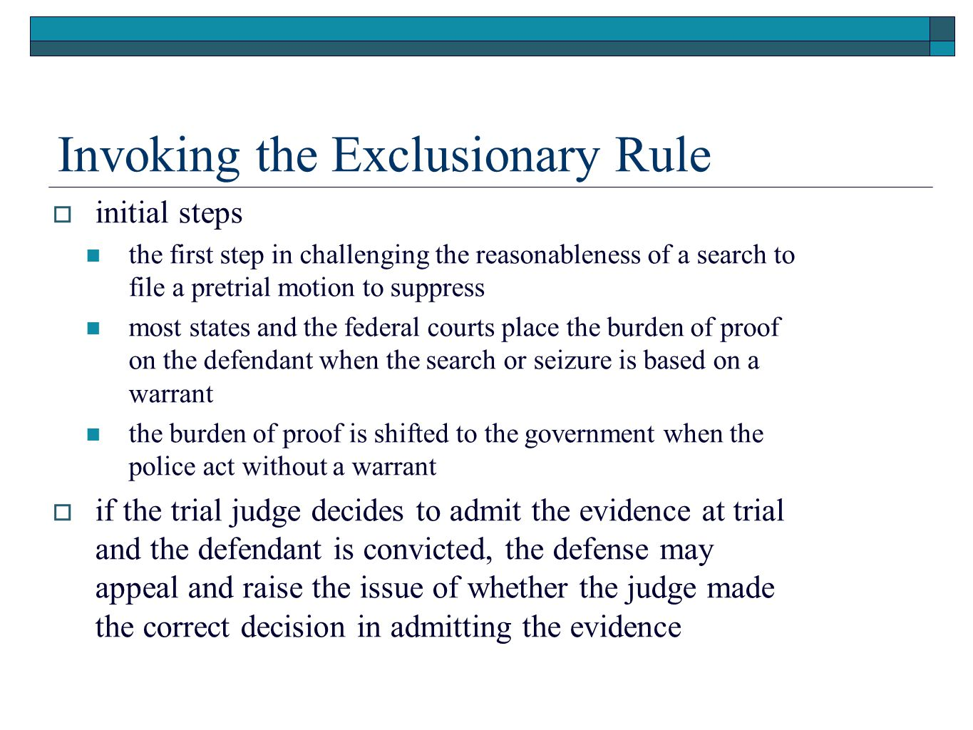 Invoking the Exclusionary Rule  initial steps the first step in challenging the reasonableness of a search to file a pretrial motion to suppress most states and the federal courts place the burden of proof on the defendant when the search or seizure is based on a warrant the burden of proof is shifted to the government when the police act without a warrant  if the trial judge decides to admit the evidence at trial and the defendant is convicted, the defense may appeal and raise the issue of whether the judge made the correct decision in admitting the evidence