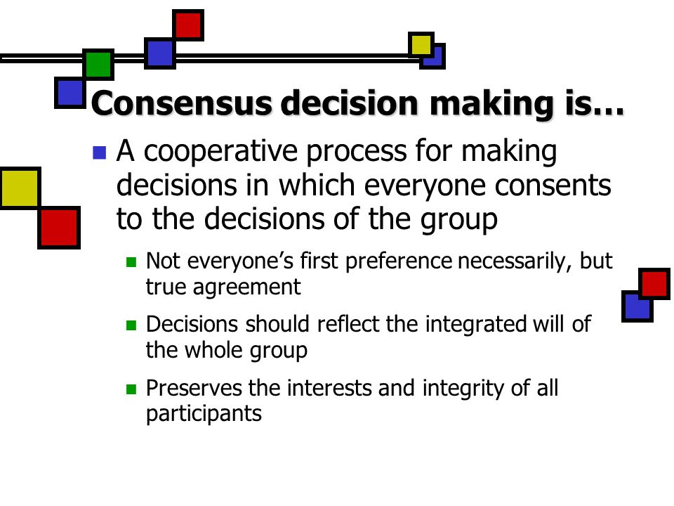 Consensus decision making is… Focused on problem solving & working together NOT a process for determining whose ideas are best Searching together for the best solutions for our groups & primary purpose A questioning process, not the okey-doke An opportunity to enjoy respectful & creative conflict