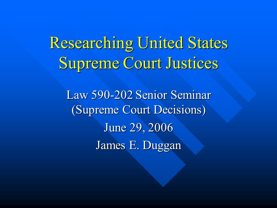 Researching United States Supreme Court Justices Law 590-202 Senior Seminar (Supreme Court Decisions) June 29, 2006 James E.