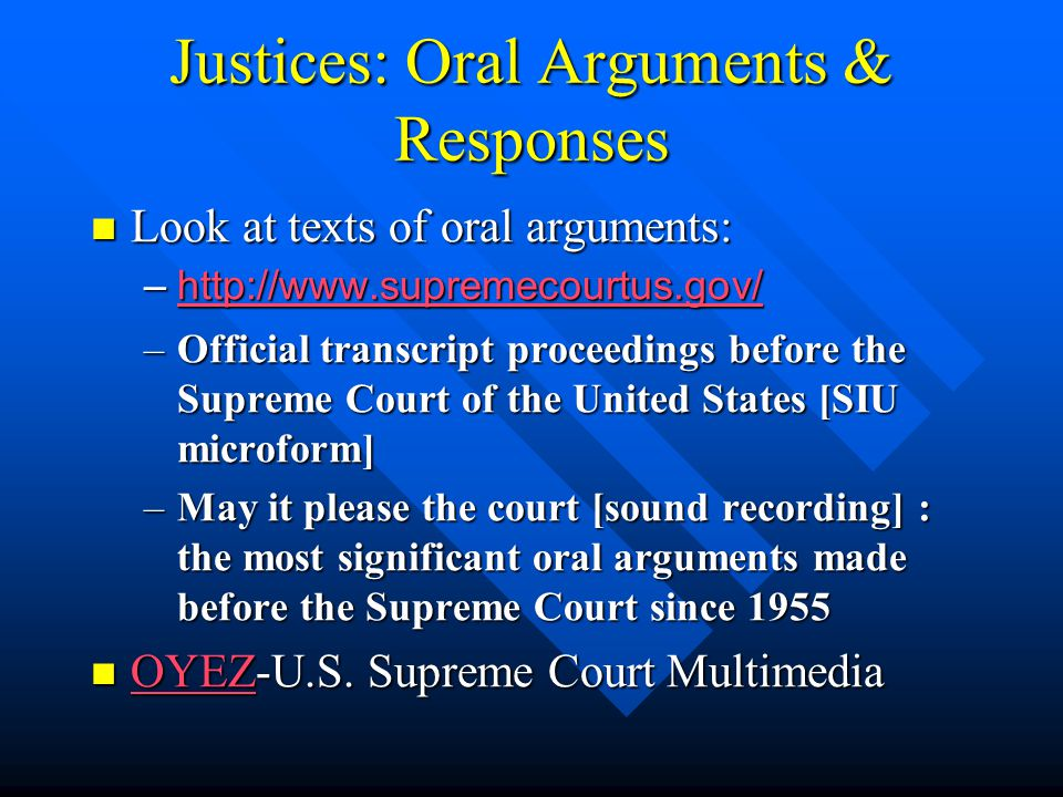 Justices: Oral Arguments & Responses Look at texts of oral arguments: Look at texts of oral arguments: –http://www.supremecourtus.gov/ http://www.supremecourtus.gov/ –Official transcript proceedings before the Supreme Court of the United States [SIU microform] –May it please the court [sound recording] : the most significant oral arguments made before the Supreme Court since 1955 OYEZ-U.S.