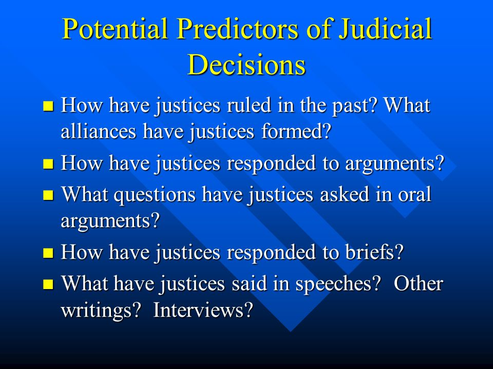 Potential Predictors of Judicial Decisions Biographical Information Biographical Information Nomination/Confirmation Battles Nomination/Confirmation Battles What has been written about the justice What has been written about the justice Political Science Studies/Supreme Court Forecasting Project Political Science Studies/Supreme Court Forecasting Project Personal Connections/Anecdotal Information/Blogs Personal Connections/Anecdotal Information/Blogs