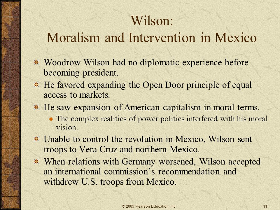 Wilson: Moralism and Intervention in Mexico Woodrow Wilson had no diplomatic experience before becoming president. He favored expanding the Open Door