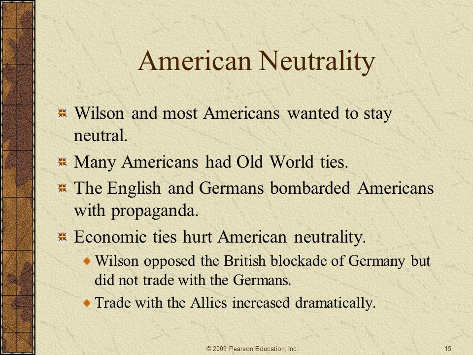 American Neutrality Wilson and most Americans wanted to stay neutral. Many Americans had Old World ties. The English and Germans bombarded Americans w