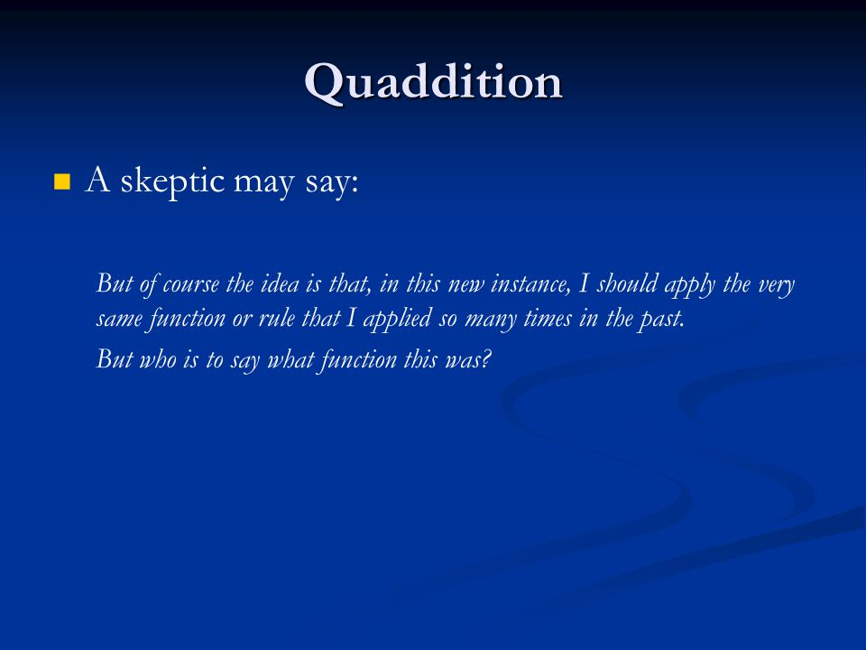 Quaddition A skeptic may say: But of course the idea is that, in this new instance, I should apply the very same function or rule that I applied so many times in the past.