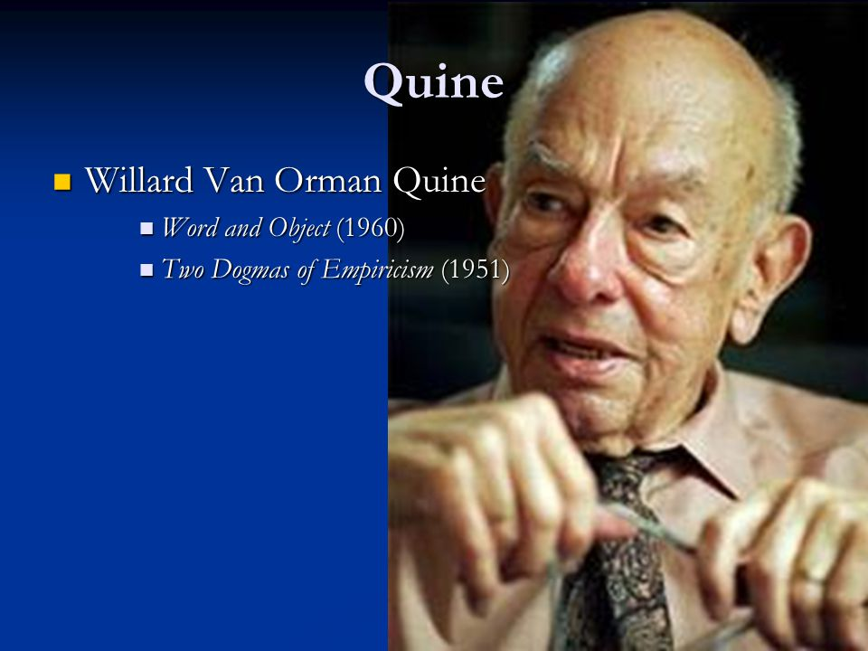 Quine Willard Van Orman Quine Willard Van Orman Quine Word and Object (1960) Word and Object (1960) Two Dogmas of Empiricism (1951) Two Dogmas of Empiricism (1951)