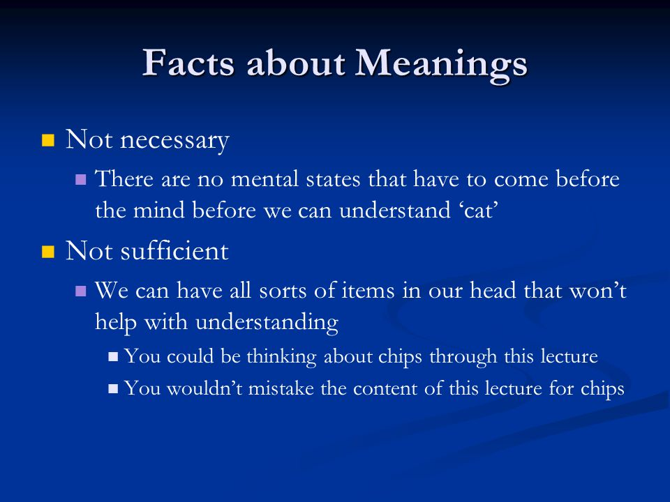 Facts about Meanings Not necessary There are no mental states that have to come before the mind before we can understand 'cat' Not sufficient We can have all sorts of items in our head that won't help with understanding You could be thinking about chips through this lecture You wouldn't mistake the content of this lecture for chips