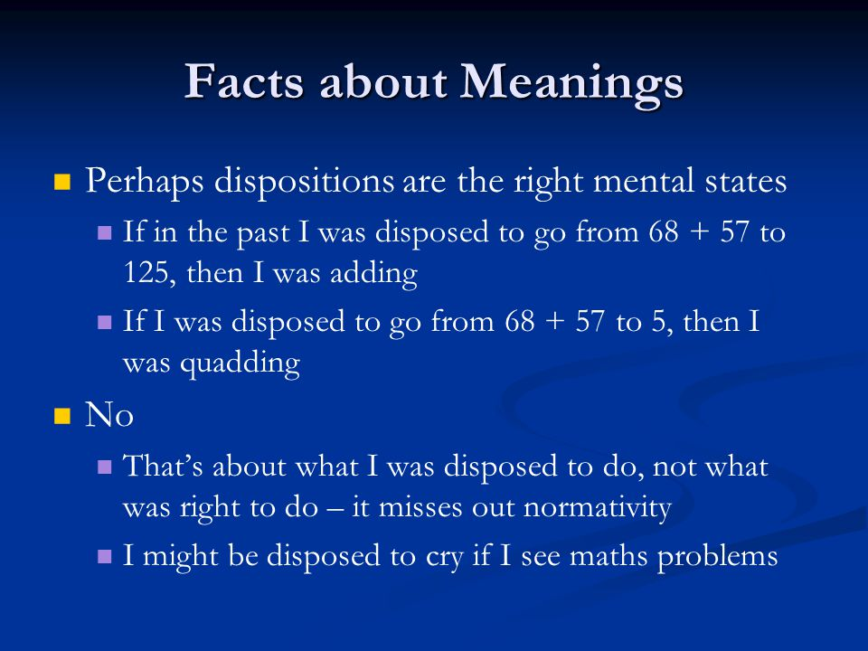 Facts about Meanings Perhaps dispositions are the right mental states If in the past I was disposed to go from 68 + 57 to 125, then I was adding If I was disposed to go from 68 + 57 to 5, then I was quadding No That's about what I was disposed to do, not what was right to do – it misses out normativity I might be disposed to cry if I see maths problems