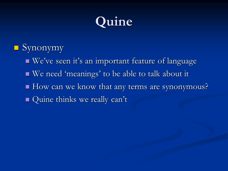 Quine Synonymy Synonymy We've seen it's an important feature of language We've seen it's an important feature of language We need 'meanings' to be able to talk about it We need 'meanings' to be able to talk about it How can we know that any terms are synonymous.