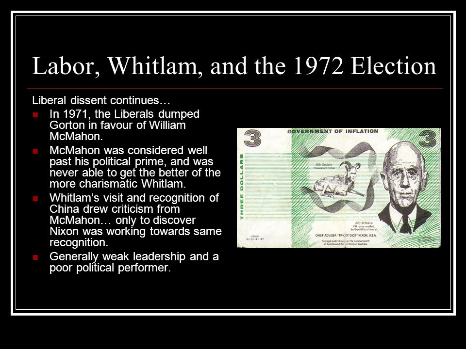 Labor, Whitlam, and the 1972 Election Liberal dissent continues… In 1971, the Liberals dumped Gorton in favour of William McMahon.