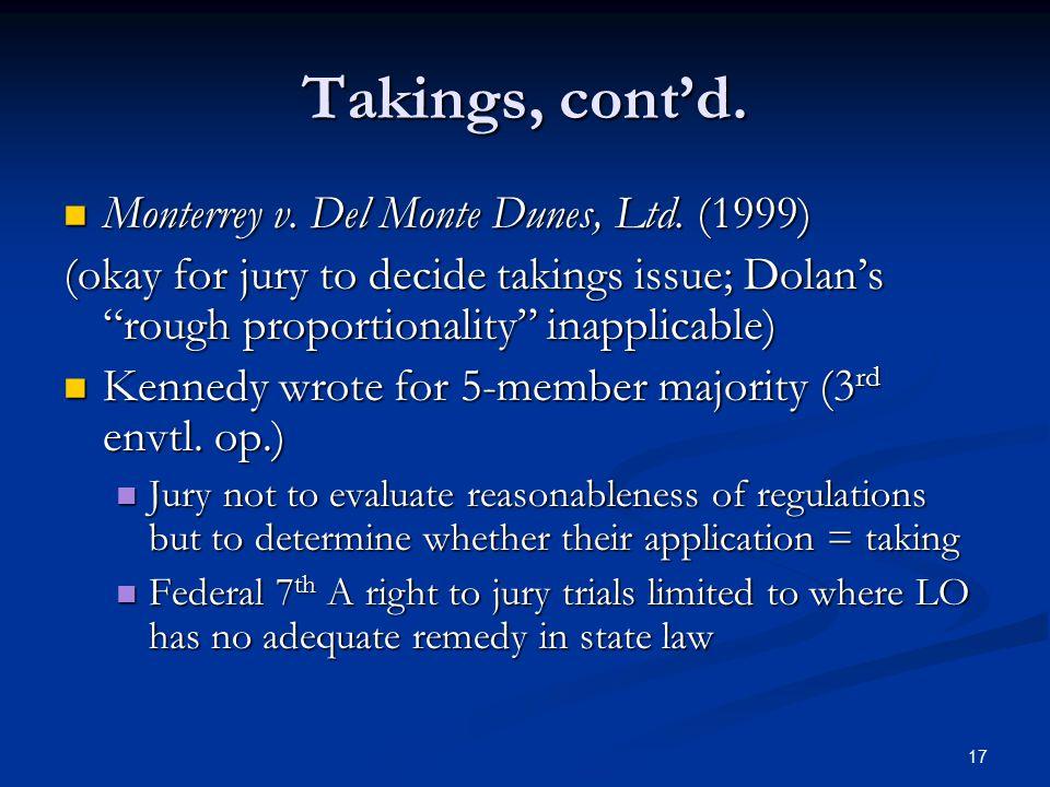 17 Takings, cont'd. Monterrey v. Del Monte Dunes, Ltd. (1999) Monterrey v. Del Monte Dunes, Ltd. (1999) (okay for jury to decide takings issue; Dolan'