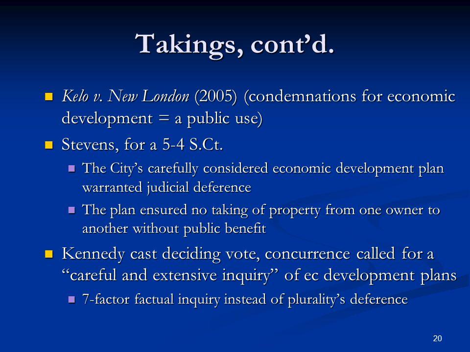 20 Takings, cont'd. Kelo v. New London (2005) (condemnations for economic development = a public use) Kelo v. New London (2005) (condemnations for eco