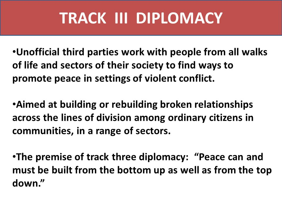 TRACK III DIPLOMACY Unofficial third parties work with people from all walks of life and sectors of their society to find ways to promote peace in set