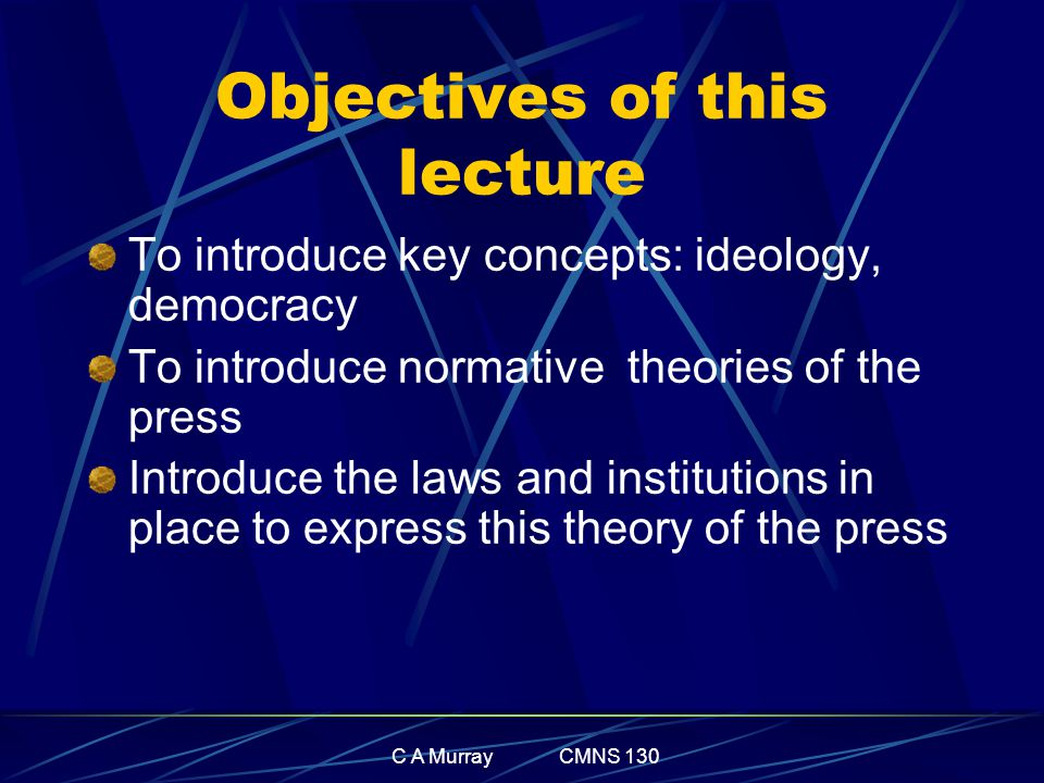 C A Murray CMNS 130 Objectives of this lecture To introduce key concepts: ideology, democracy To introduce normative theories of the press Introduce the laws and institutions in place to express this theory of the press